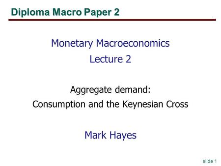 Slide 1 Diploma Macro Paper 2 Monetary Macroeconomics Lecture 2 Aggregate demand: Consumption and the Keynesian Cross Mark Hayes.