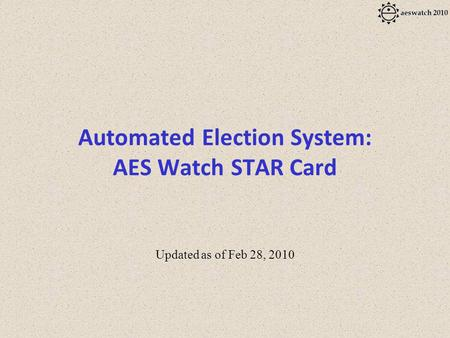Automated Election System: AES Watch STAR <strong>Card</strong> Updated as of Feb 28, 2010.