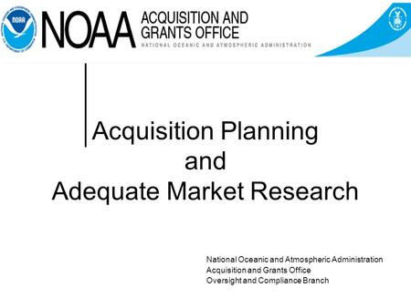 Acquisition Planning and Adequate Market Research National Oceanic and Atmospheric Administration Acquisition and Grants Office Oversight and Compliance.