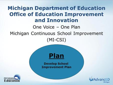 Michigan Department of Education Office of Education Improvement and Innovation One Voice – One Plan Michigan Continuous School Improvement (MI-CSI) Plan.