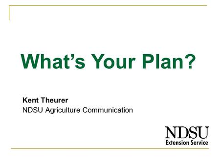 Kent Theurer NDSU Agriculture Communication Whats Your Plan?