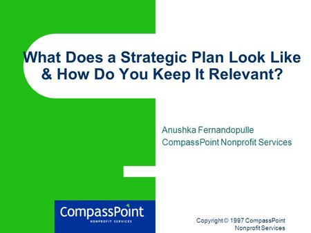 Copyright © 1997 CompassPoint Nonprofit Services What Does a Strategic Plan Look Like & How Do You Keep It Relevant? Anushka Fernandopulle CompassPoint.