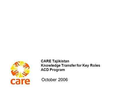 CARE Tajikistan Knowledge Transfer for Key Roles ACD Program October 2006.