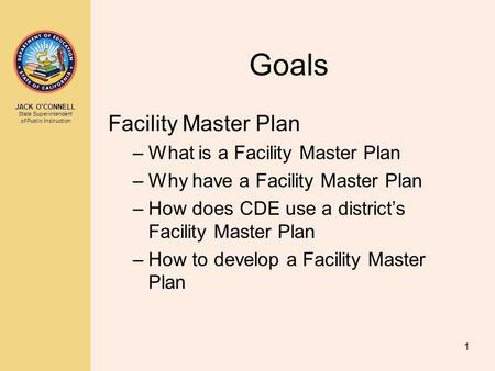 JACK OCONNELL State Superintendent of Public Instruction 1 Goals Facility Master Plan –What is a Facility Master Plan –Why have a Facility Master Plan.