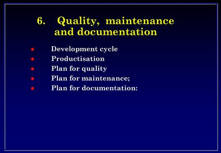 6.Quality, maintenance and documentation l Development cycle l Productisation l Plan for quality l Plan for maintenance; l Plan for documentation: