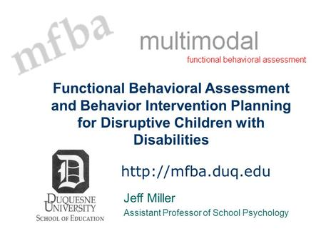 Functional Behavioral Assessment and Behavior Intervention Planning for Disruptive Children with Disabilities http://mfba.duq.edu Jeff Miller Assistant.