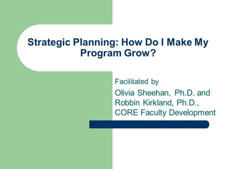 Strategic Planning: How Do I Make My Program Grow? Facilitated by Olivia Sheehan, Ph.D. and Robbin Kirkland, Ph.D., CORE Faculty Development.
