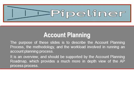 Account Planning The purpose of these slides is to describe the Account Planning Process, the methodology, and the workload involved in running an account.