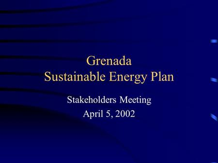 Grenada Sustainable Energy Plan Stakeholders Meeting April 5, 2002.