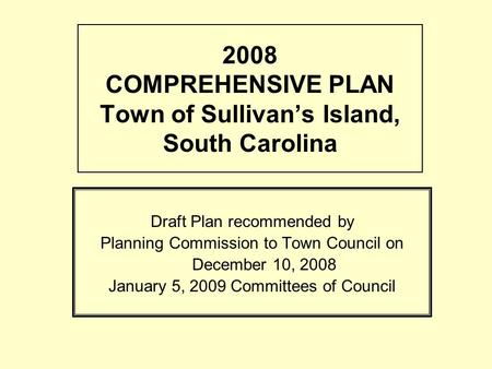 2008 COMPREHENSIVE PLAN Town of Sullivans Island, South Carolina Draft Plan recommended by Planning Commission to Town Council on December 10, 2008 January.