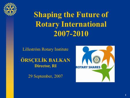 1 Shaping the Future of Rotary International 2007-2010 Lilleström Rotary Institute ÖRSÇELİK BALKAN Director, RI 29 September, 2007.