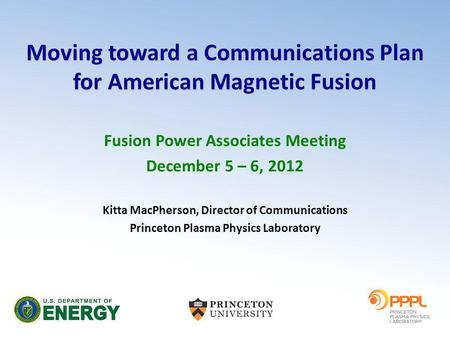 Moving toward a Communications Plan for American Magnetic Fusion Fusion Power Associates Meeting December 5 – 6, 2012 Kitta MacPherson, Director of Communications.
