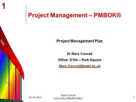 1 03.06.2014 Marc Conrad University of Bedfordshire 1 Project Management – PMBOK® Project Management Plan Dr Marc Conrad Office: D104 – Park Square