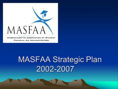 MASFAA Strategic Plan 2002-2007. Mission Statement The Massachusetts Association of Student Financial Aid Administrators empowers its members to be educated,