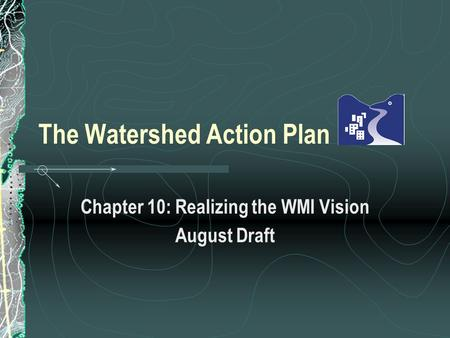 The Watershed Action Plan Chapter 10: Realizing the WMI Vision August Draft.