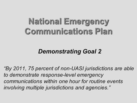 National Emergency Communications Plan Demonstrating Goal 2 By 2011, 75 percent of non-UASI jurisdictions are able to demonstrate response-level emergency.