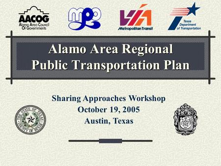 Alamo Area Regional Public Transportation Plan Sharing Approaches Workshop October 19, 2005 Austin, Texas.