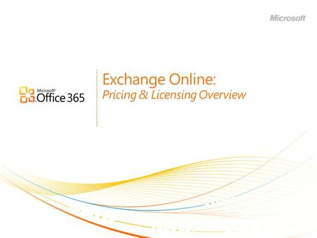 Exchange Online: Pricing & Licensing Overview. | Copyright© 2010 Microsoft Corporation Agenda Overview of Office 365 suite offers Exchange Online standalone.