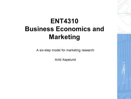 ENT4310 Business Economics and Marketing A six-step model for marketing research Arild Aspelund.