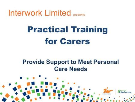 Interwork Limited presents Practical Training for Carers Provide Support to Meet Personal Care Needs.