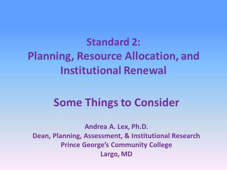 Standard 2: Planning, Resource Allocation, and Institutional Renewal Some Things to Consider Andrea A. Lex, Ph.D. Dean, Planning, Assessment, & Institutional.