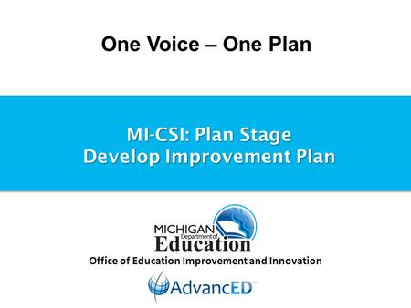 One Voice – One Plan Office of Education Improvement and Innovation MI-CSI: Plan Stage Develop Improvement Plan.