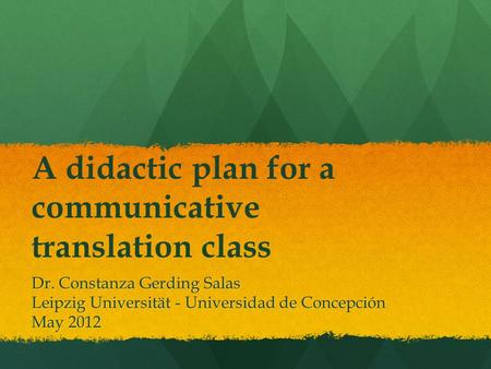A didactic plan for a communicative translation class Dr. Constanza Gerding Salas Leipzig Universität - Universidad de Concepción May 2012.