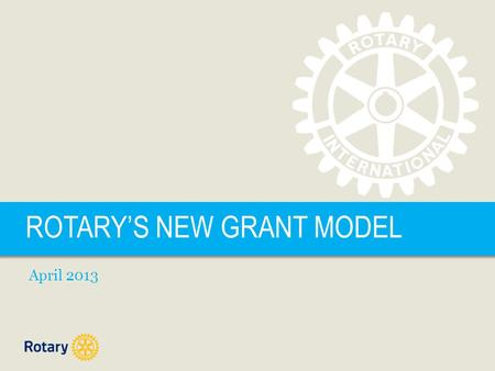 ROTARYS NEW GRANT MODEL April 2013. ROTARYS NEW GRANT MODEL | 2 FUTURE VISION PLAN GOALS Simplify programs and processes Focus Rotarian service efforts.