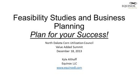 Feasibility Studies and Business Planning Plan for your Success! North Dakota Corn Utilization Council Value Added Summit December 18, 2013 Kyle Althoff.