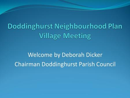 Welcome by Deborah Dicker Chairman Doddinghurst Parish Council.