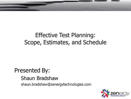 Effective Test Planning: Scope, Estimates, and Schedule Presented By: Shaun Bradshaw