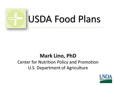 USDA Food Plans Mark Lino, PhD Center for Nutrition Policy and Promotion U.S. Department of Agriculture -------------------------------------------------------