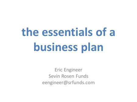 The essentials of a business plan Eric Engineer Sevin Rosen Funds