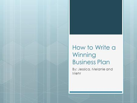 How to Write a Winning Business Plan By: Jessica, Melanie and Mehr.