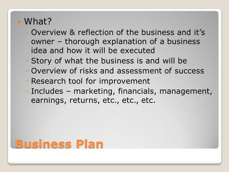 Business Plan What? Overview & reflection of the business and its owner – thorough explanation of a business idea and how it will be executed Story of.