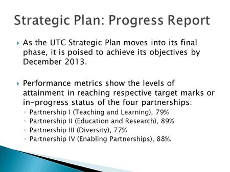 As the UTC Strategic Plan moves into its final phase, it is poised to achieve its objectives by December 2013. Performance metrics show the levels of attainment.