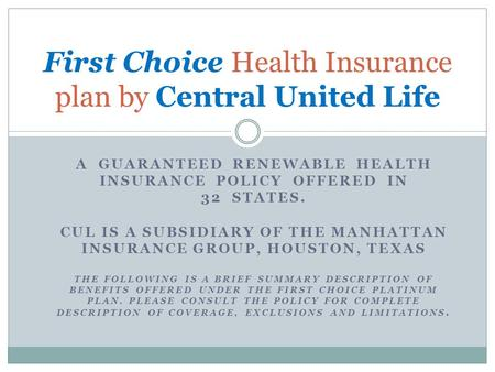 A GUARANTEED RENEWABLE HEALTH INSURANCE POLICY OFFERED IN 32 STATES. CUL IS A SUBSIDIARY OF THE MANHATTAN INSURANCE GROUP, HOUSTON, TEXAS THE FOLLOWING.