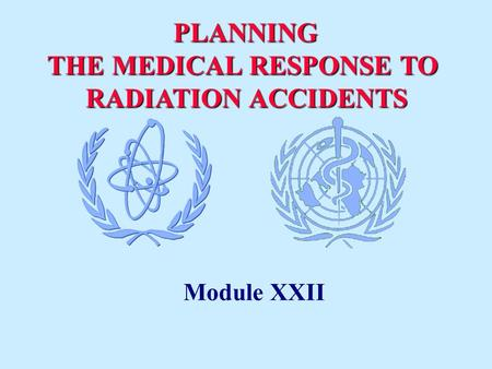 PLANNING THE MEDICAL RESPONSE TO RADIATION ACCIDENTS RADIATION ACCIDENTS Module XXII.