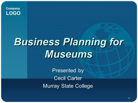 Company LOGO 1 Business Planning for Museums Presented by Cecil Carter Murray State College.