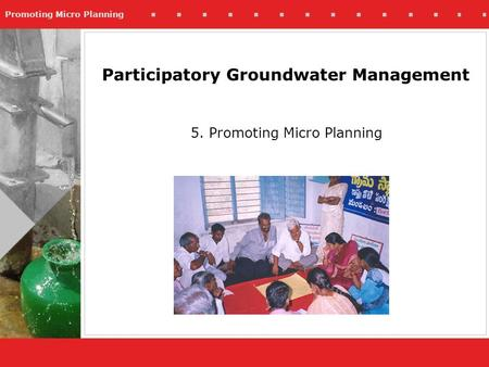 Promoting Micro Planning 5. Promoting Micro Planning Participatory Groundwater Management.