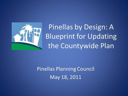Pinellas by Design: A Blueprint for Updating the Countywide Plan Pinellas Planning Council May 18, 2011.