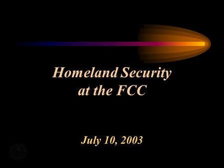 Homeland Security at the FCC July 10, 2003. FCCs Homeland Security Focus Interagency Partnerships Industry Partnerships Infrastructure Protection Communications.