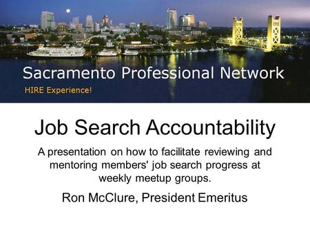 Job Search Accountability A presentation on how to facilitate reviewing and mentoring members' job search progress at weekly meetup groups. Ron McClure,