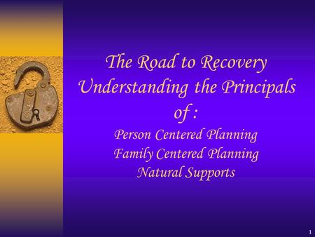 1 The Road to Recovery Understanding the Principals of : Person Centered Planning Family Centered Planning Natural Supports.