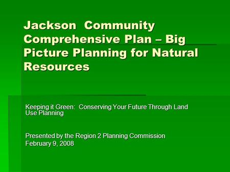 Jackson Community Comprehensive Plan – Big Picture Planning for Natural Resources Keeping it Green: Conserving Your Future Through Land Use Planning Presented.