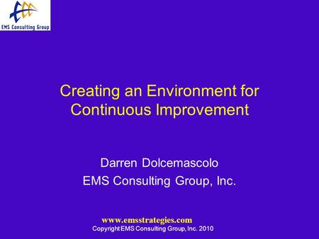 Www.emsstrategies.com Copyright EMS Consulting Group, Inc. 2010 Creating an Environment for Continuous Improvement Darren Dolcemascolo EMS Consulting Group,