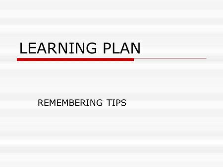 LEARNING PLAN REMEMBERING TIPS. CONSTRUCT A timeline for studying the material.