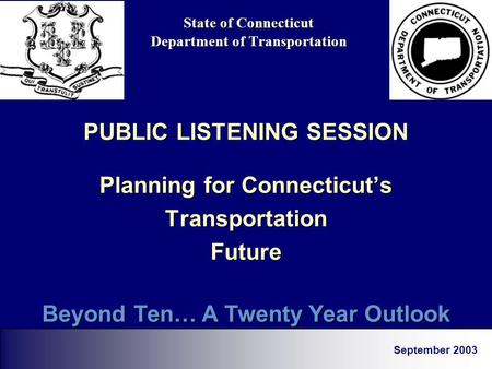 State of Connecticut Department of Transportation PUBLIC LISTENING SESSION Planning for Connecticuts TransportationFuture September 2003 Beyond Ten… A.