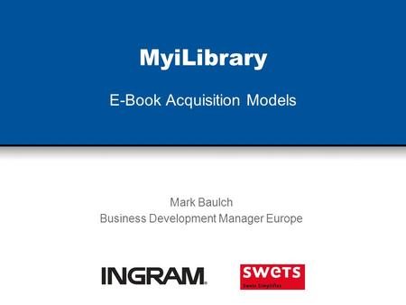 MyiLibrary E-Book Acquisition Models Mark Baulch Business Development Manager Europe.