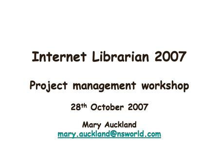 Internet Librarian 2007 Project management workshop 28 th October 2007 Mary Auckland Project management workshop 28 th October.